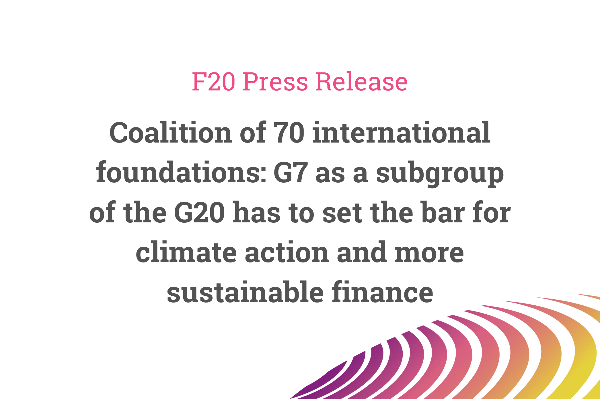 Coalition of 70 International Foundations: G7 as a Subgroup of the G20 has to set the bar for Climate Action and more Sustainable Finance – Press Release of the Foundations Platform F20